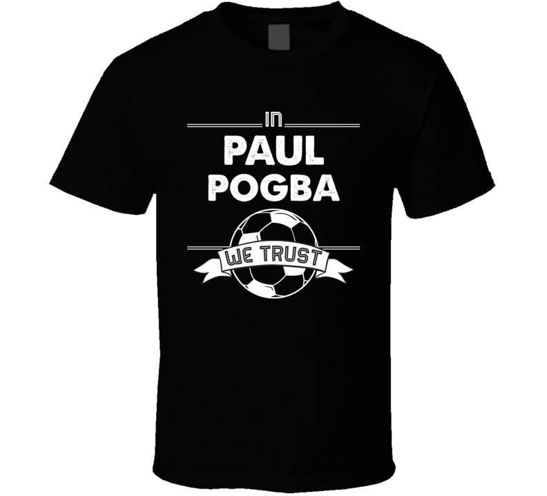 In Paul Pogba We Trust - France World Cup Football Popular T Shirt