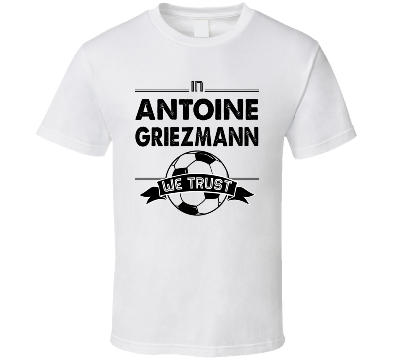 In Antoine Griezmann We Trust ( Black Font) France World Cup Football Popular T Shirt