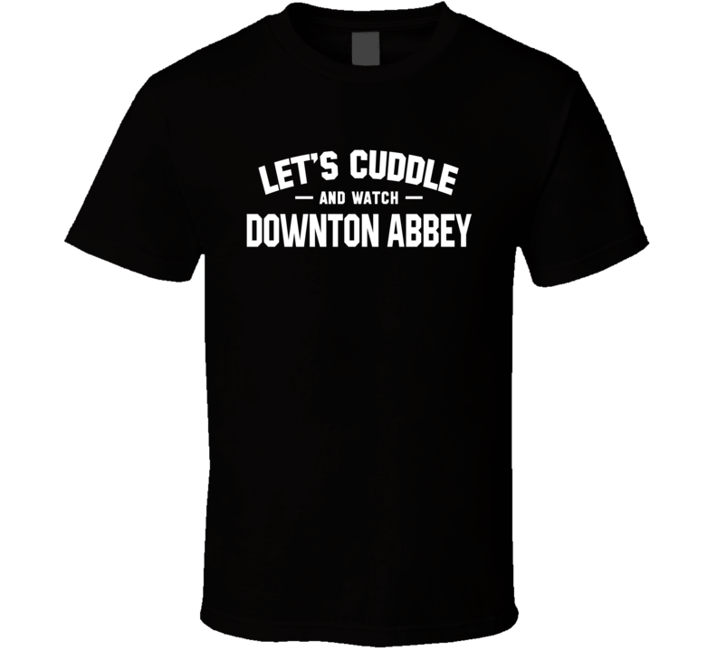 Let's Cuddle And Watch Downton Abbey - Popular Tv / Movie T Shirt