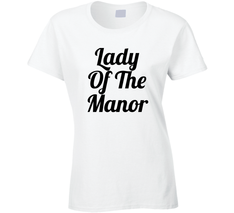 Lady Of The Manor - Downton Abbey Tv / Movie Inspired T Shirt