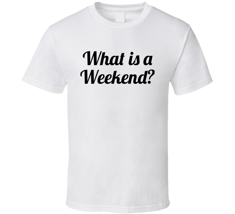 What Is A Weekend? ( Black Font) Downton Abbey Violet Tv / Movie Inspired  T Shirt