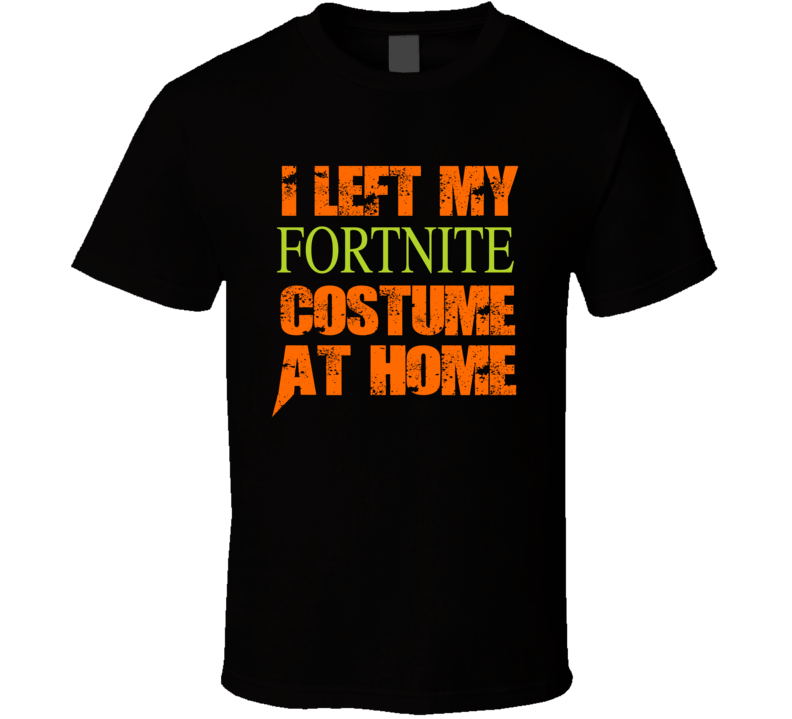 I Left My Fortnite Costume At Home Funny Popular Fort Nite Halloween Costume Party T Shirt