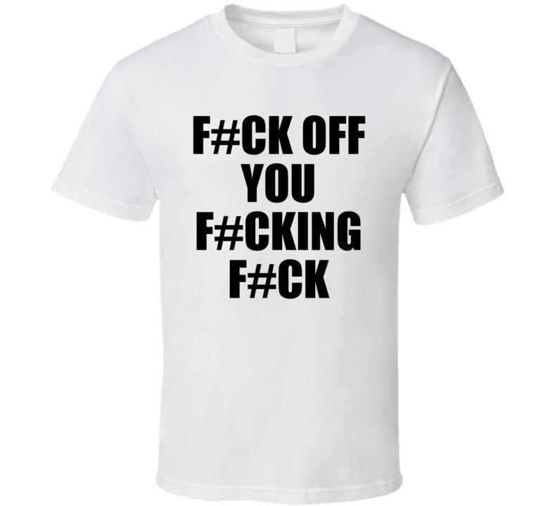 F#ck Off You F#cking F#ck Funny Fuck T Shirt