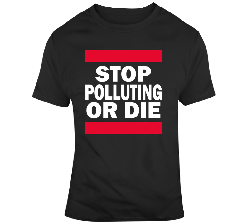 Stop Polluting Or Die Popular Political Climate Change T Shirt