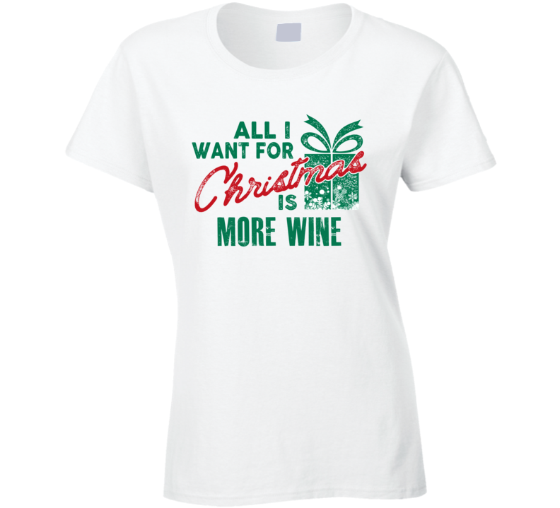 All I Want For Christmas Is More Wine - Funny Popular Holiday Ladies T Shirt