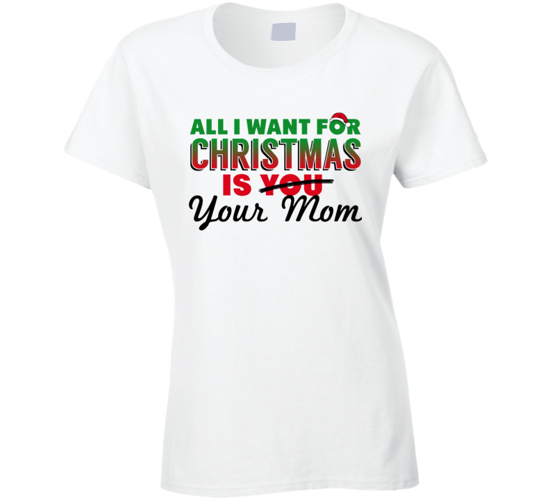 All I Want For Christmas Is Your Mom - Funny Christmas Holiday Party Popular Ladies T Shirt