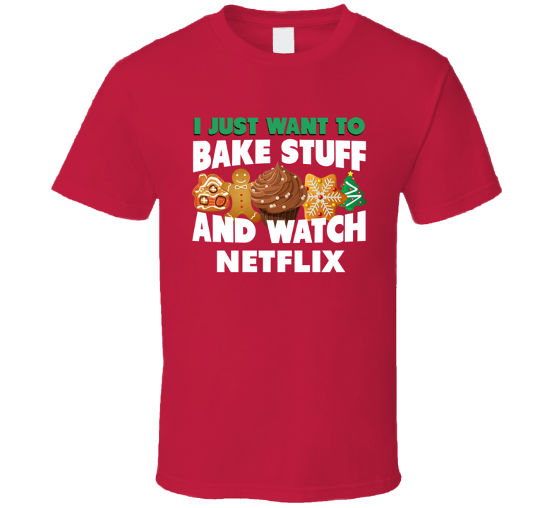 I Just Want To Bake Stuff And Watch Netflix Funny Christmas Popular T Shirt