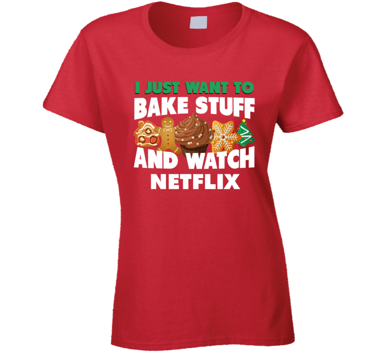I Just Want To Bake Stuff And Watch Netflix Funny Christmas Popular Ladies T Shirt