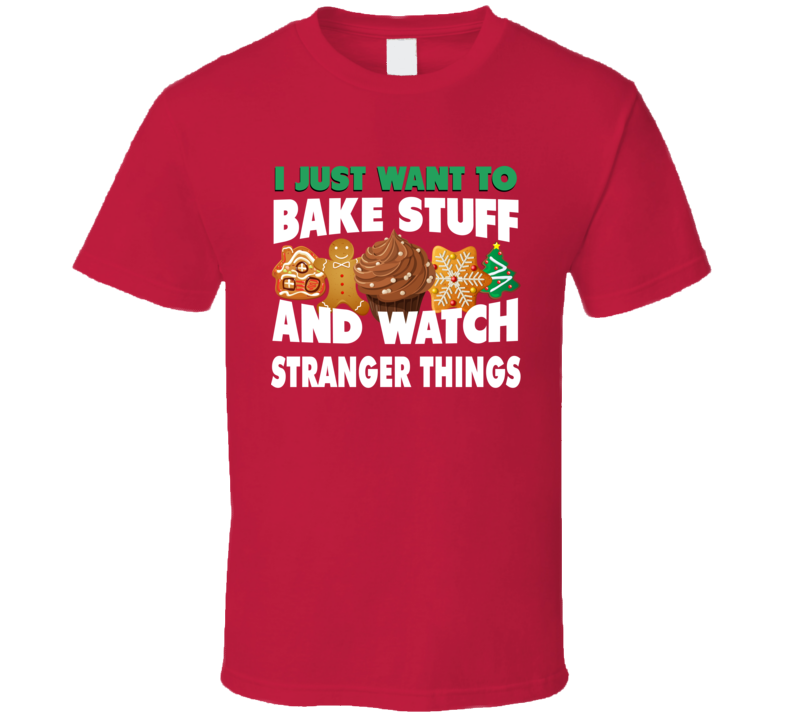 I Just Want To Bake Stuff And Watch Stranger Things Funny Christmas Popular T Shirt