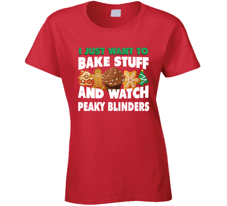 I Just Want To Bake Stuff And Watch Peaky Blinders Funny Christmas Popular Ladies T Shirt