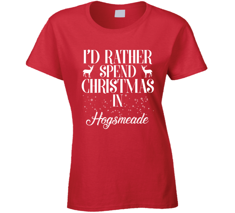 Id Rather Spend Christmas In Hogsmeade - Popular Holiday Ladies T Shirt