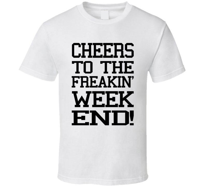Cheers To The Freakin' Weekend! (Black Font) T Shirt