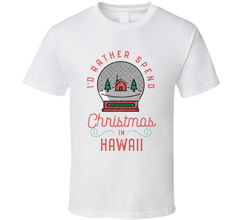 I'd Rather Spend Christmas In Hawaii - Funny Christmas Holiday Vacation T Shirt