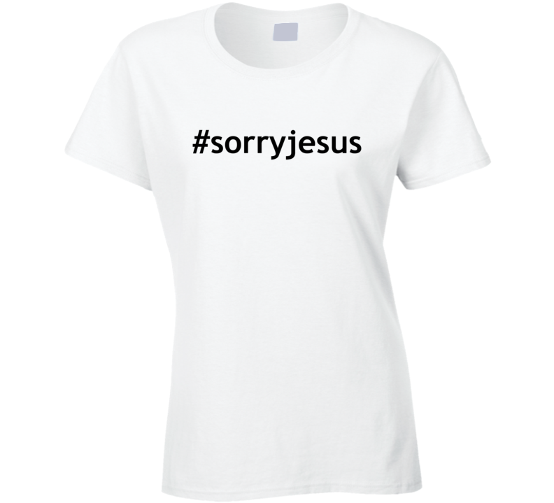 #sorryjesus Popular Sorry Jesus Ladies T Shirt
