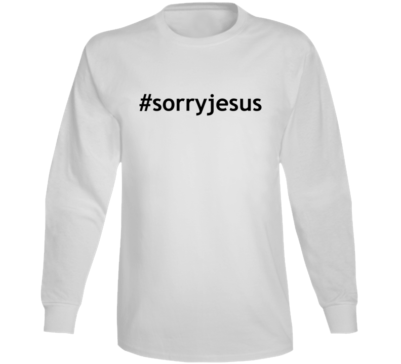 #sorryjesus Popular Sorry Jesus Long Sleeve