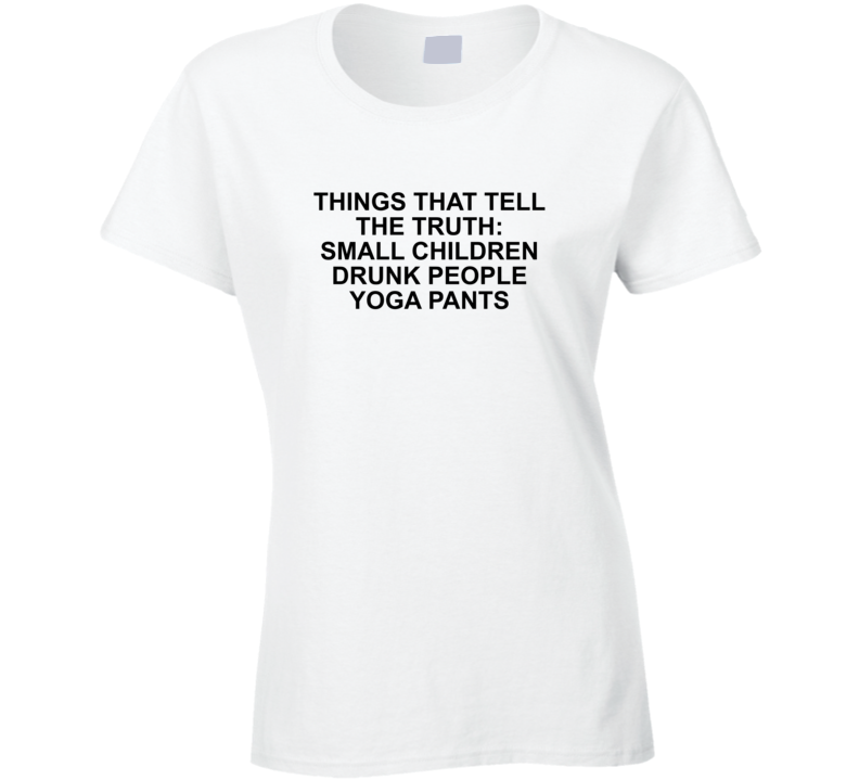 Things That Tell The Truth: Small Children Drunk People Yoga Pa Ladies T Shirt