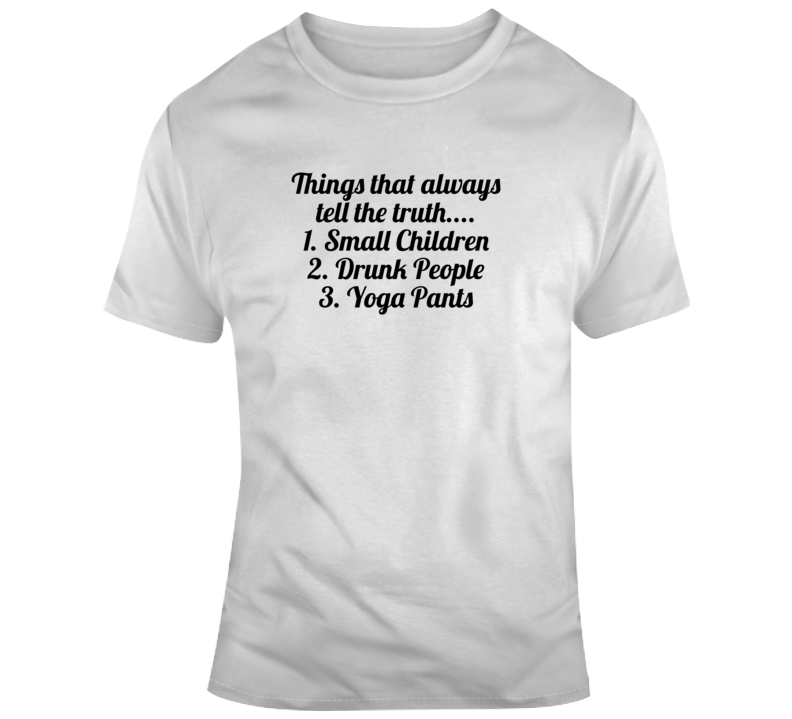 Things That Always Tell The Truth Small Children Drunk People Yoga Pant T Shirt