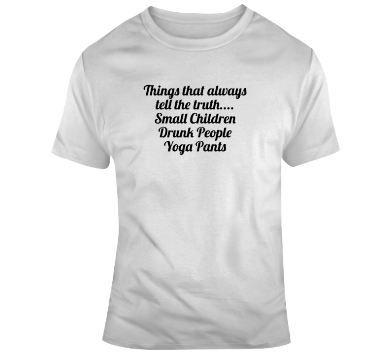 Things That Always Tell The Truth.... Small Children Drunk People Yoga Pants Popula T Shirt