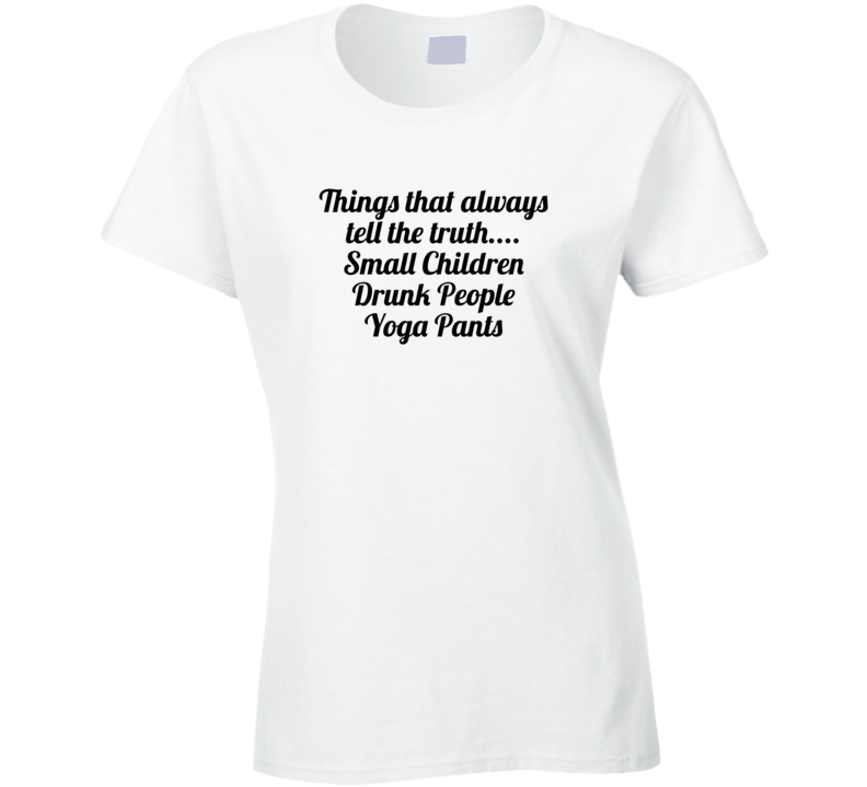 Things That Always Tell The Truth.... Small Children Drunk People Yoga Pants Popula Ladies T Shirt