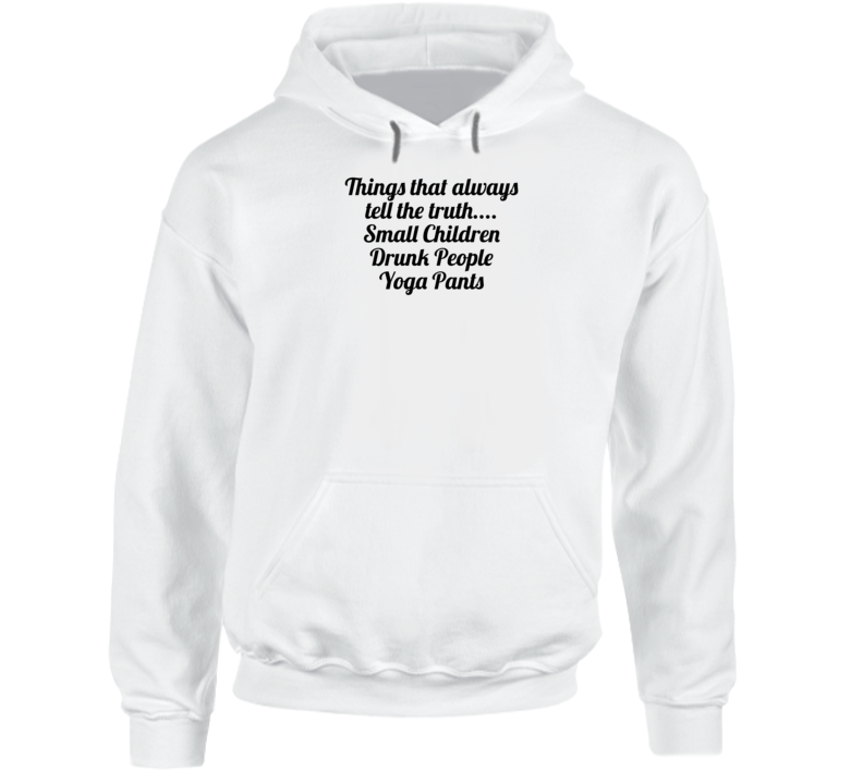 Things That Always Tell The Truth.... Small Children Drunk People Yoga Pants Popula Hoodie
