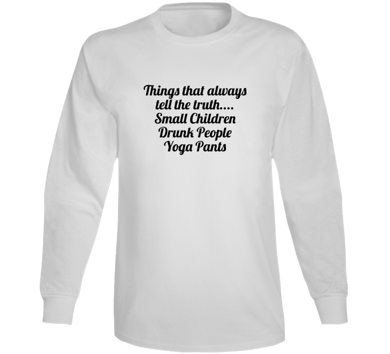 Things That Always Tell The Truth.... Small Children Drunk People Yoga Pants Popula Long Sleeve