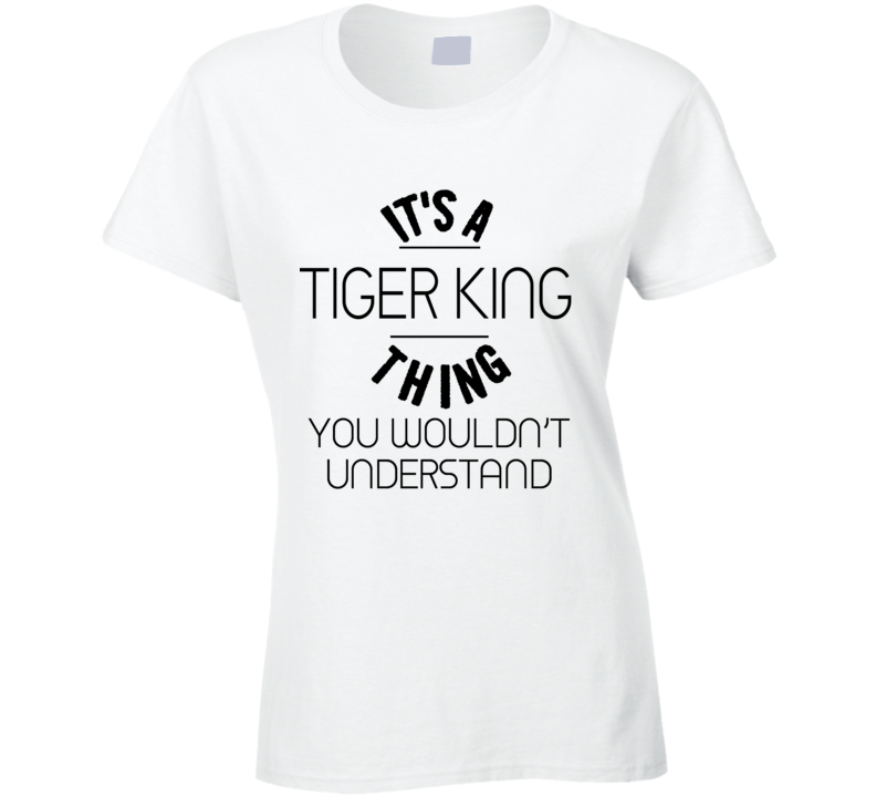 It's A Tiger King Thing You Wouldn't Understand Funny Ladies T Shirt