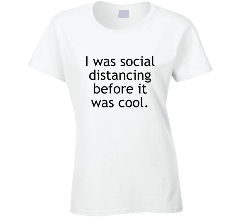 I Was Social Distancing Before It Was Cool Funny Ladies T Shirt