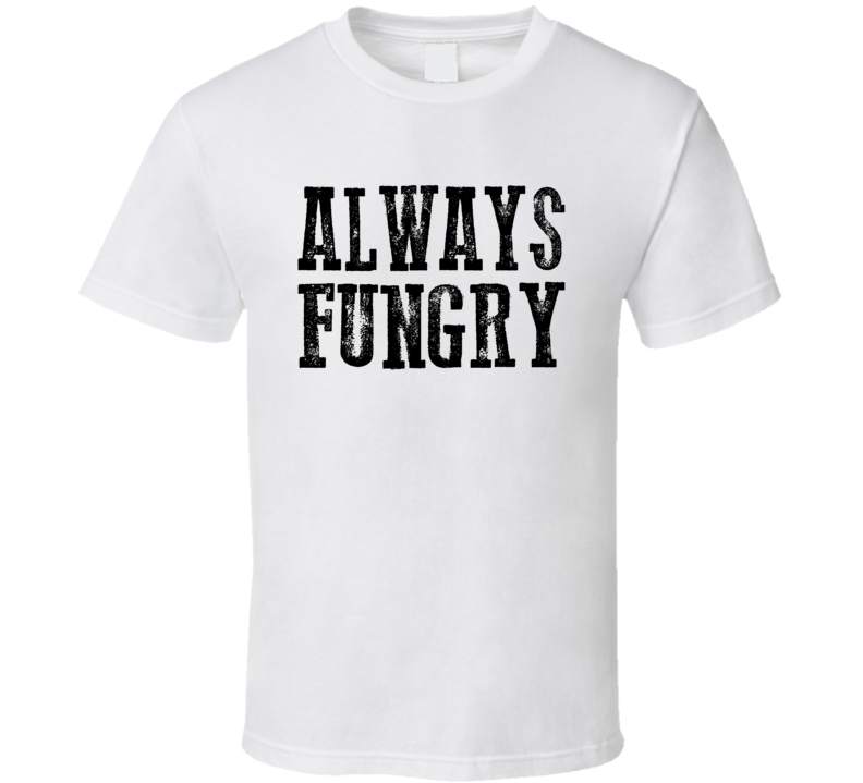 Always Fungry (Fucking Hungry) Black Distress Font T Shirt