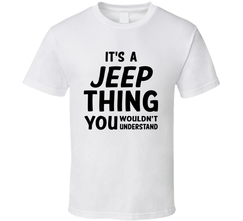 It's A Jeep Thing You Wouldn't Understand, or Customize With Your Preference (Black Font) T Shirt