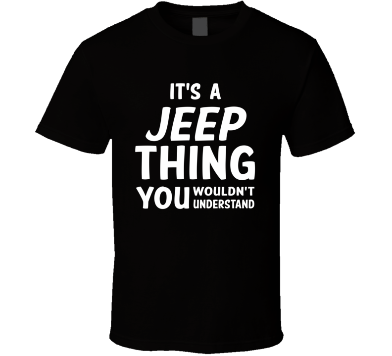 It's A Jeep Thing You Wouldn't Understand, or Customize With Your Preference (White Font) T Shirt