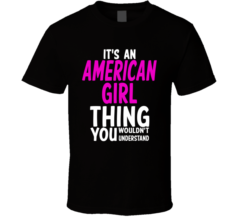 It's An American Girl Thing You Wouldn't Understand (White/Pink Font) T Shirt