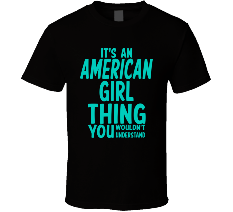 It's An American Girl Thing You Wouldn't Understand (Turquoise Font) T Shirt