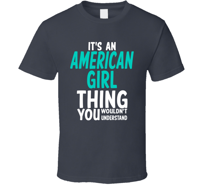 It's An American Girl Thing You Wouldn't Understand (White/Turquoise Font) T Shirt
