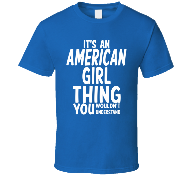 It's An American Girl Thing You Wouldn't Understand (White Font) T Shirt