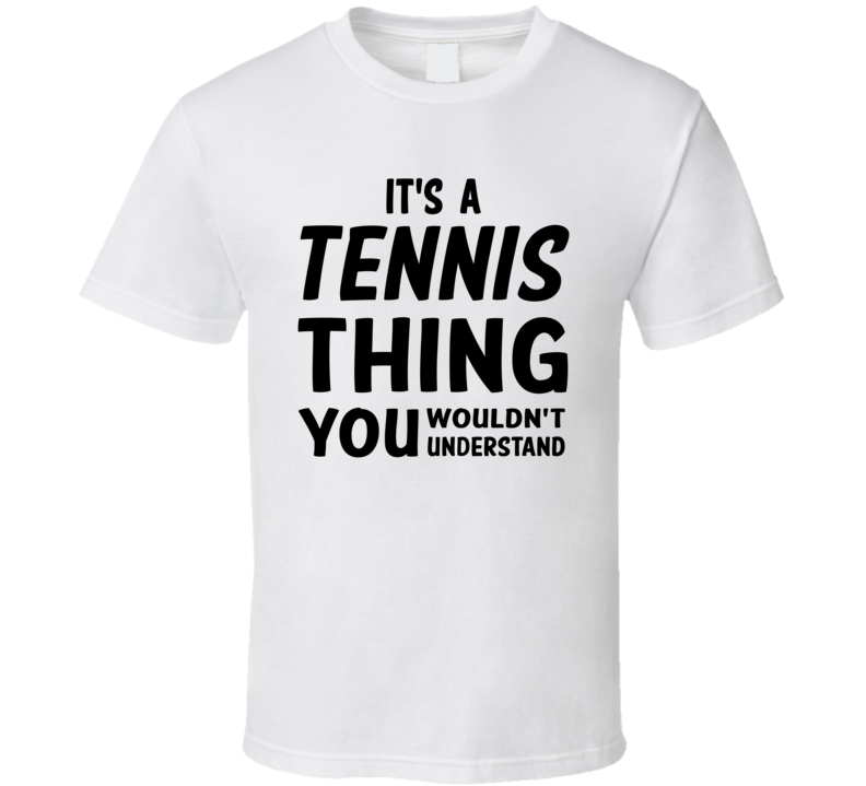 It's A Tennis Thing You Wouldn't Understand (Black Font) T Shirt