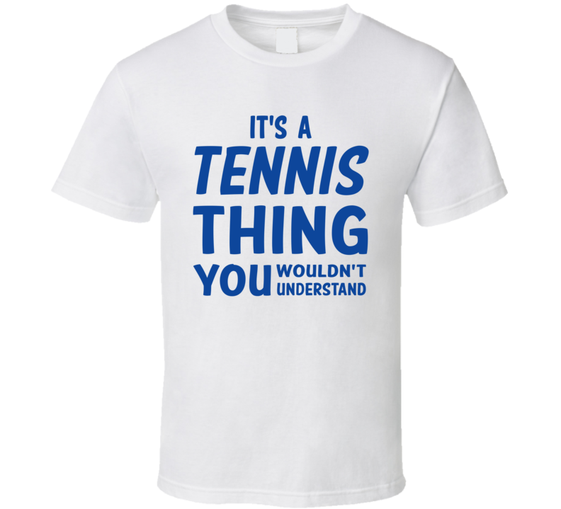 It's A Tennis Thing You Wouldn't Understand (Blue Font) T Shirt