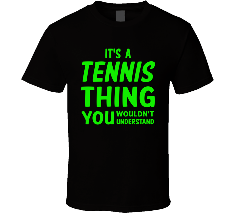 It's A Tennis Thing You Wouldn't Understand (Green Font) T Shirt