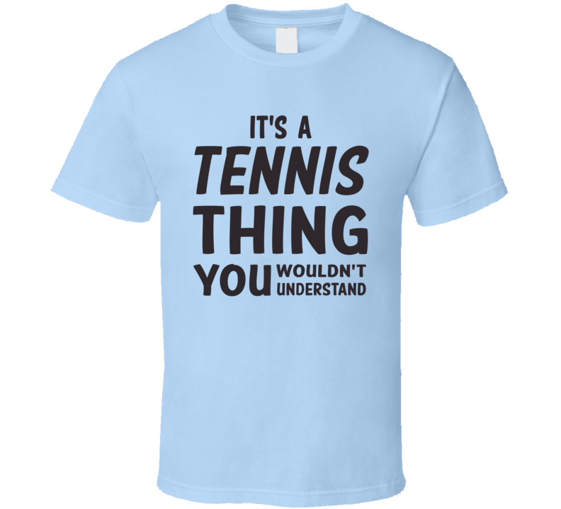 It's A Tennis Thing You Wouldn't Understand (Grey Font) T Shirt