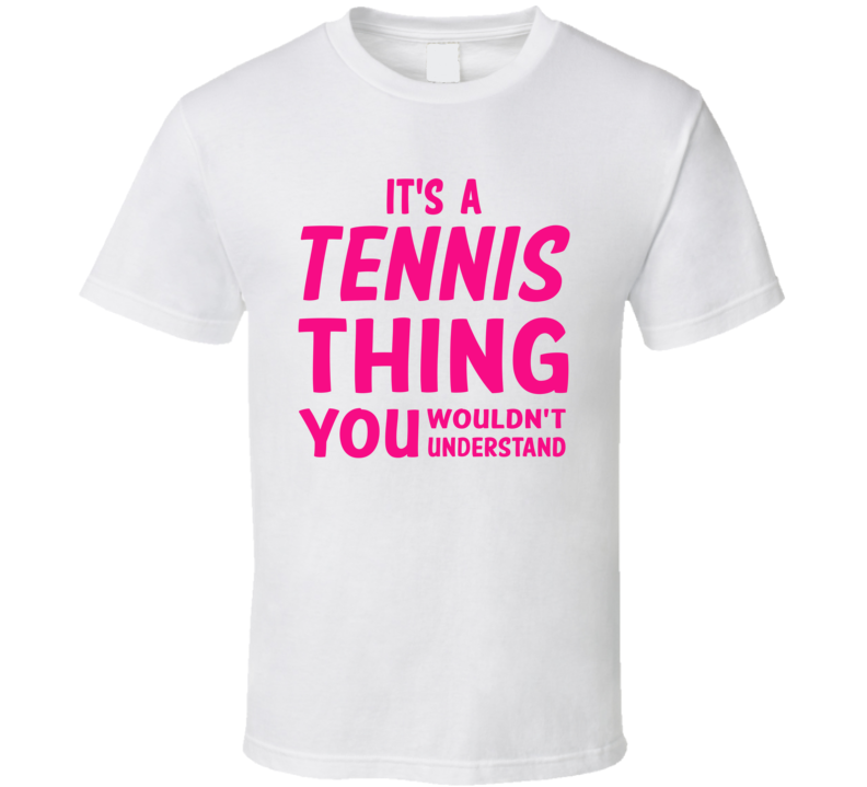 It's A Tennis Thing You Wouldn't Understand (Pink Font) T Shirt