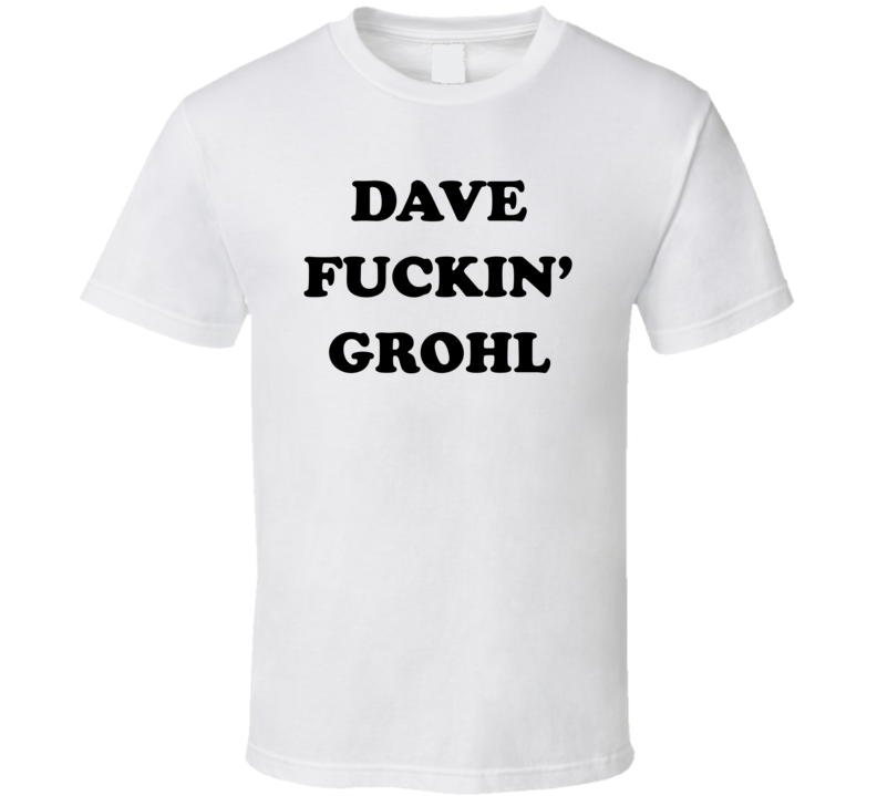 Dave Fuckin' Grohl - Foo Fighters Inspired (Black Font) T Shirt