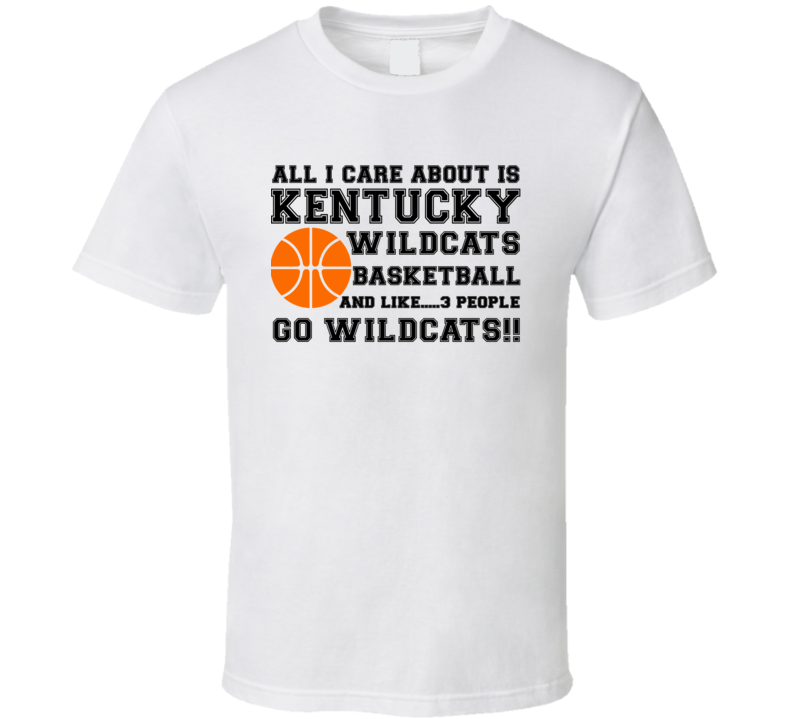 All I Care About Is Kentucky Wildcats Basketball And Like 3 People - Go Wildcats!! (Black Font) T Shirt