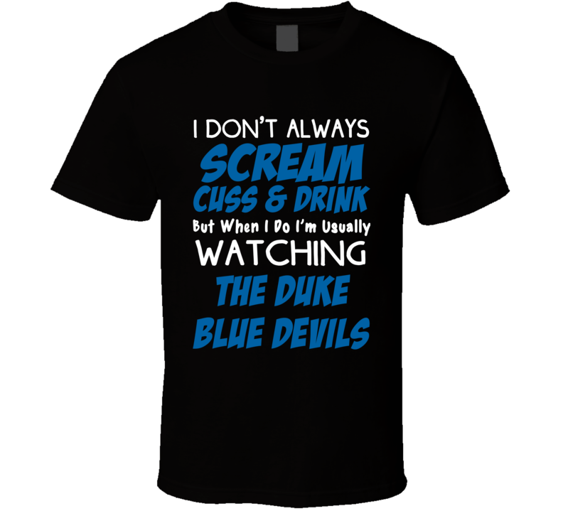 I Don't Always Scream Cuss & Drink But When I Do I'm Usually Watching The Duke Blue Devils (Blue/White Font) Funny T Shirt