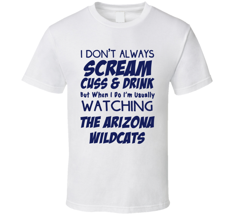 I Don't Always Scream Cuss & Drink But When I Do I'm Usually Watching The Arizona Wildcats (Blue Font) Funny Basketball T Shirt