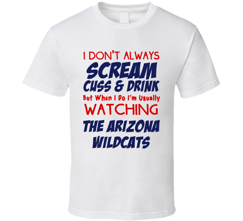 I Don't Always Scream Cuss & Drink But When I Do I'm Usually Watching The Arizona Wildcats (Blue/Red Font) Funny Basketball T Shirt
