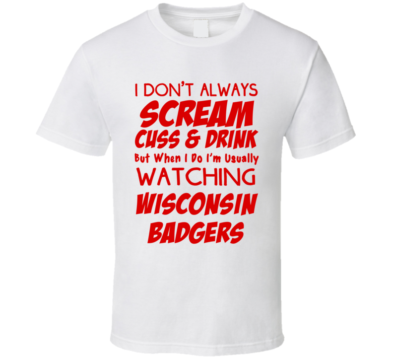 I Don't Always Scream Cuss & Drink But When I Do I'm Usually Watching Wisconsin Badgers (Red Font) Funny Basketball T Shirt