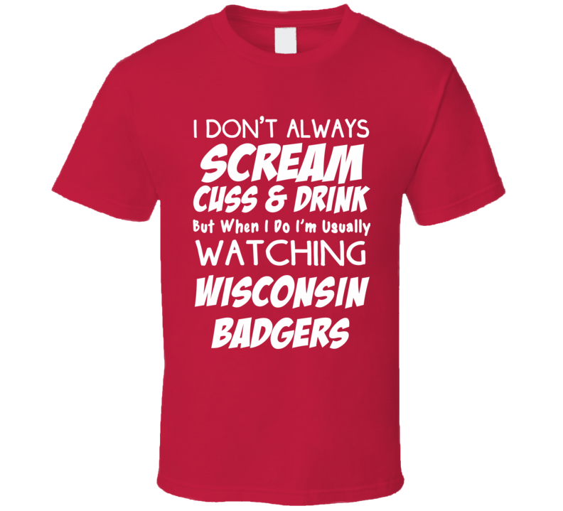 I Don't Always Scream Cuss & Drink But When I Do I'm Usually Watching Wisconsin Badgers (White Font) Funny Basketball T Shirt