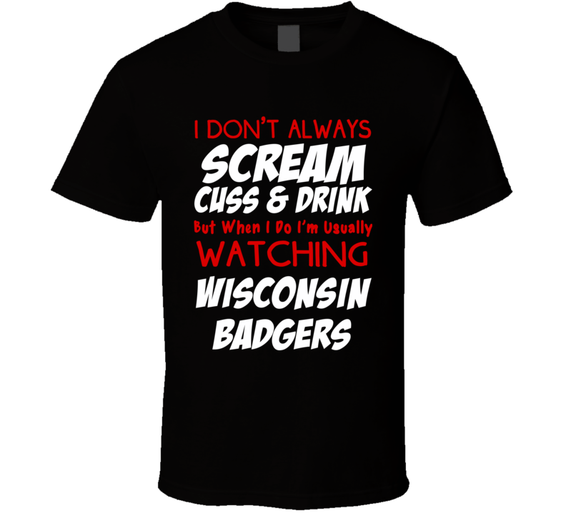 I Don't Always Scream Cuss & Drink But When I Do I'm Usually Watching Wisconsin Badgers (Red/White Font) Funny Basketball T Shirt