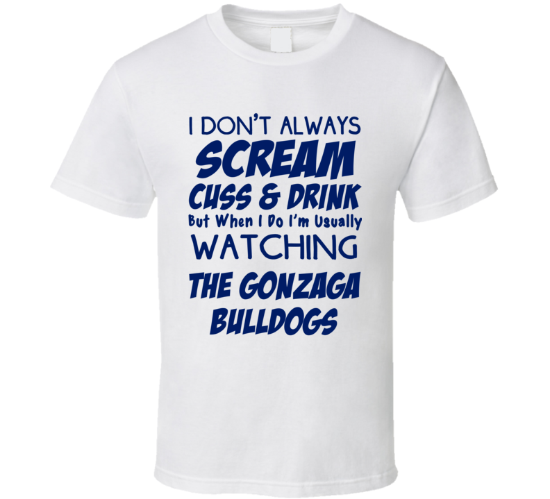 I Don't Always Scream Cuss & Drink But When I Do I'm Usually Watching The Gonzaga Bulldogs (Blue Font) Funny Basketball T Shirt