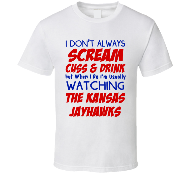 I Don't Always Scream Cuss & Drink But When I Do I'm Usually Watching The Kansas Jayhawks (Blue/Red Font) Funny Basketball T Shirt