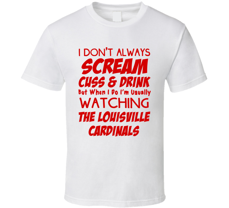 I Don't Always Scream Cuss & Drink But When I Do I'm Usually Watching The Louisville Cardinals (Red Font) Funny Basketball T Shirt